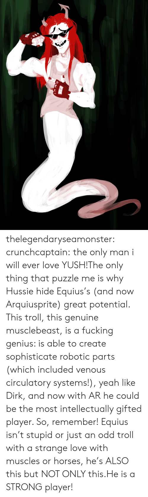 Fucking, Horses, and Love: thelegendaryseamonster: crunchcaptain:  the only man i will ever love  YUSH!The only thing that puzzle me is why Hussie hide Equius's (and now Arquiusprite) great potential. This troll, this genuine musclebeast, is a fucking genius: is able to create sophisticate robotic parts (which included venous circulatory systems!), yeah like Dirk, and now with AR he could be the most intellectually gifted player. So, remember! Equius isn't stupid or just an odd troll with a strange love with muscles or horses, he's ALSO this but NOT ONLY this.He is a STRONG player!