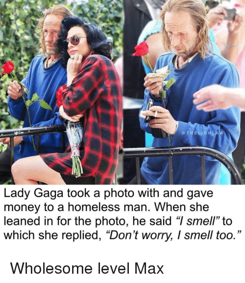 "Lady Gaga: @THELIONLA  Lady Gaga took a photo with and gave  money to a homeless man. When she  leaned in for the photo, he said ""I smell"" to  which she replied, ""Don't worry, I smell too."" Wholesome level Max"