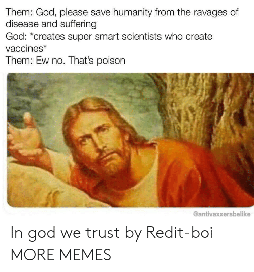 Dank, God, and Memes: Them: God, please save humanity from the ravages of  disease and suffering  God: *creates super smart scientists who create  vaccines*  Them: Ew no. That's poison  @antivaxxersbelike In god we trust by Redit-boi MORE MEMES