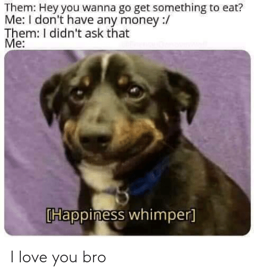 Love, Money, and I Love You: Them: Hey you wanna go get something to eat?  Me: I don't have any money :/  Them: I didn't ask that  Me:  Happiness whimper] I love you bro