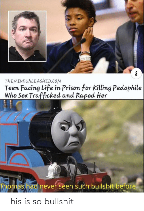 Prison: THEMINDUNLEASHED.COM  Teen Facing Life in Prison for Killing Pedophile  Who Sex Trafficked and Raped Her  Thomas had never seen such bullshit before This is so bullshit