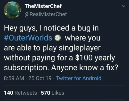 hey guys: TheMisterChef  @RealMisterChef  Hey guys, I noticed a bug in  #OuterWorlds where you  are able to play singleplayer  without paying for a $100 yearly  subscription Anyone know a fix?  8:59 AM 25 Oct 19 Twitter for Android  140 Retweets 570 Likes  >