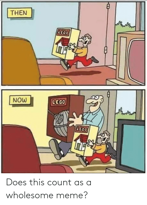 then: THEN  CEGO  LEGO  NOW  CEGO Does this count as a wholesome meme?