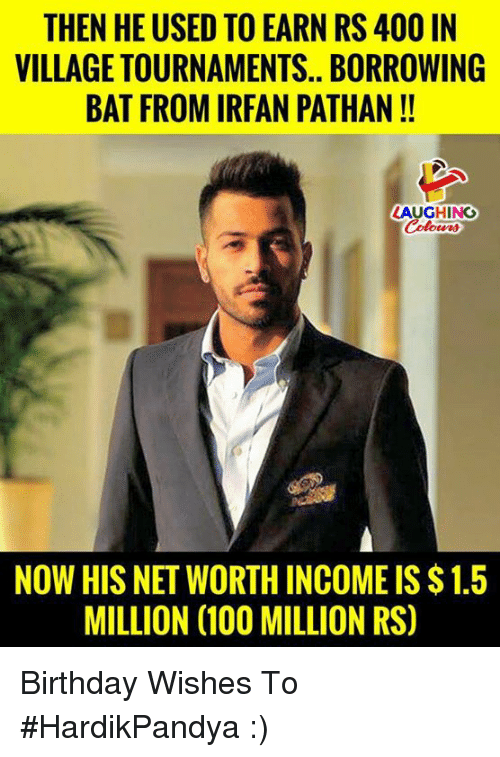 Net Worth: THEN HE USED TO EARN RS 400 IN  VILLAGE TOURNAMENTS.. BORROWING  BAT FROM IRFAN PATHAN!!  LAUGHING  Colour  NOW HIS NET WORTH INCOME IS $ 1.5  MILLION (100 MILLION RS) Birthday Wishes To #HardikPandya :)