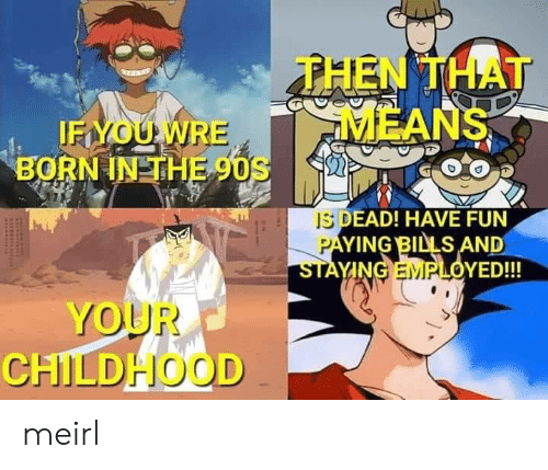 MeIRL, 90's, and Bills: THEN THAT  MEANS  IFYOUWRE  BORN IN THE 90S  IS DEAD! HAVE FUN  PAYING BILLS AND  STAYING EMPLOYED!!!  YOUR  CHILDHOOD meirl