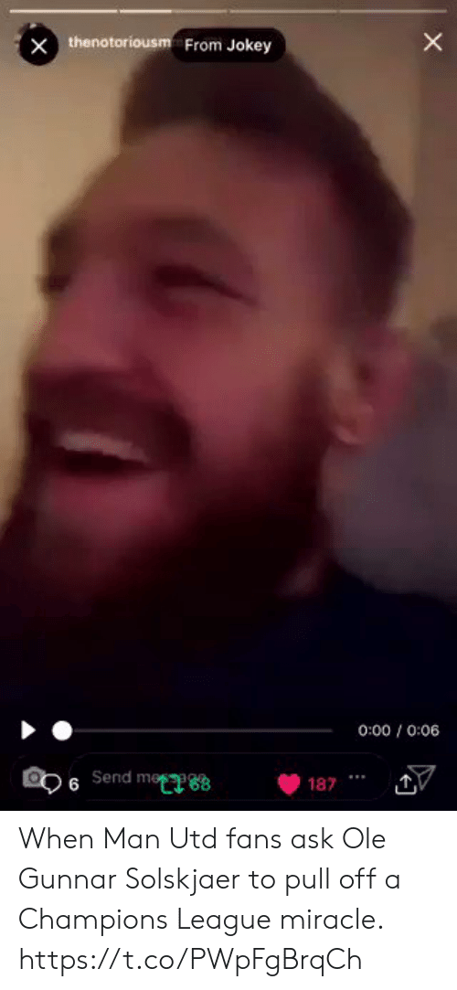 Man Utd Fans: thenotoriousm From Jokey  0:00/0:06  6 send meeee  08  v  1871 When Man Utd fans ask Ole Gunnar Solskjaer to pull off a Champions League miracle. https://t.co/PWpFgBrqCh