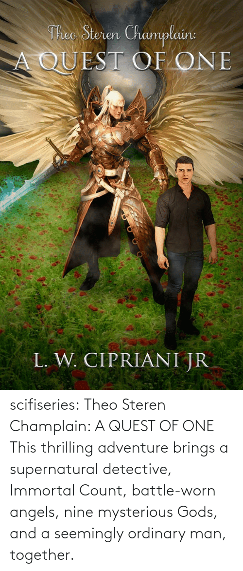gods: Theo Steren Champlain:  A QUEST OF ONE  L. W. CIPRIANI JR scifiseries: Theo Steren Champlain: A QUEST OF ONE    This thrilling adventure brings a supernatural detective, Immortal Count, battle-worn angels, nine mysterious Gods, and a seemingly ordinary man, together.