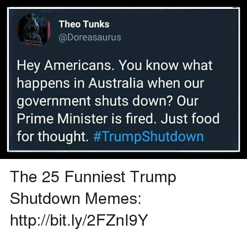 prime minister: Theo Tunks  @Doreasaurus  Hey Americans. You know what  happens in Australia when our  government shuts down? Our  Prime Minister is fired. Just food  for thought. The 25 Funniest Trump Shutdown Memes: http://bit.ly/2FZnI9Y