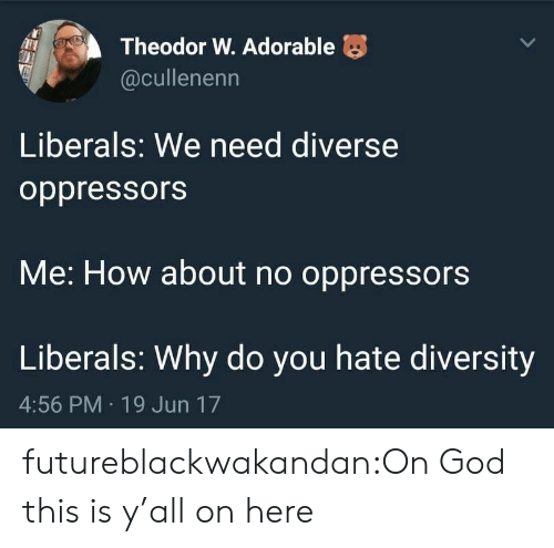 tumblr: Theodor W. Adorable  @cullenenn  Liberals: We need diverse  oppressors  Me: How about no oppressors  Liberals: Why do you hate diversity  4:56 PM 19 Jun 17 futureblackwakandan:On God this is y'all on here