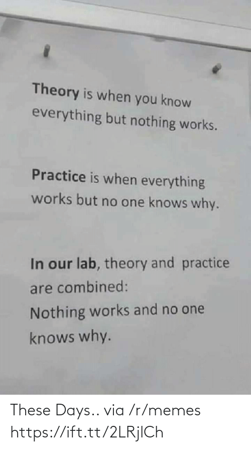 these days: Theory is when you know  everything but nothing works.  Practice is when everything  works but no one knows why.  In our lab, theory and practice  are combined:  Nothing works and no one  knows why. These Days.. via /r/memes https://ift.tt/2LRjlCh