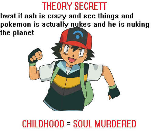 Ash, Crazy, and Pokemon: THEORY SECRETT  hwat if ash is crazy and see things and  pokemon is actually nukes and he is nuking  the planet  CHILDHOOD SOUL MURDERED