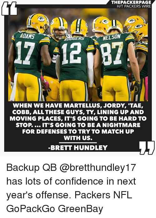 Confidence, Memes, and Nfl: THEPACKERPAGE  HTT PACKERS WIRE  ADAMS  A  ERS  12  NELSON  WHEN WE HAVE MARTELLUS, JORDY TAE,  COBB, ALL THESE GUYS, TY, LINING UP AND  MOVING PLACES, IT'S GOING TO BE HARD TO  STOP IT'S GOING TO BE A NIGHTMARE  FOR DEFENSES TO TRY TO MATCH UP  WITH US.  BRETT HUNDLEY Backup QB @bretthundley17 has lots of confidence in next year's offense. Packers NFL GoPackGo GreenBay