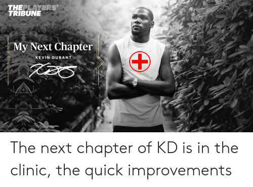 Kevin Durant, Nba, and Next: THEPLAYERS'  TRIBUNE  My Next Chapter  KEVIN DURANT The next chapter of KD is in the clinic, the quick improvements