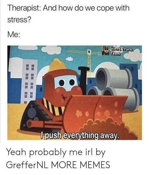 Dank, Memes, and Target: Therapist: And how do we cope with  stress?  Mе:  Me:  Giant Truck  Team  ipush everything away. Yeah probably me irl by GrefferNL MORE MEMES
