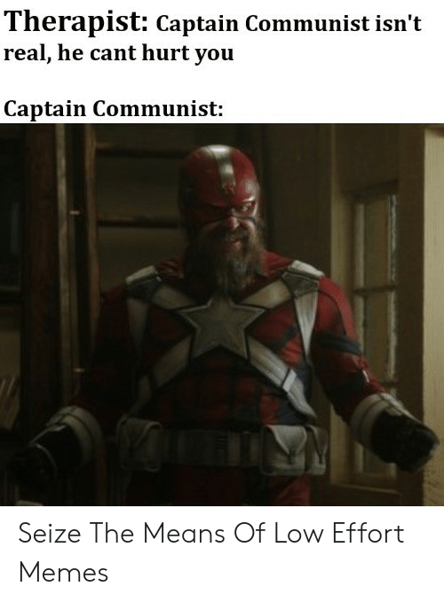 Marvel Comics, Memes, and Communist: Therapist: Captain Communist isn't  real, he cant hurt you  Captain Communist: Seize The Means Of Low Effort Memes