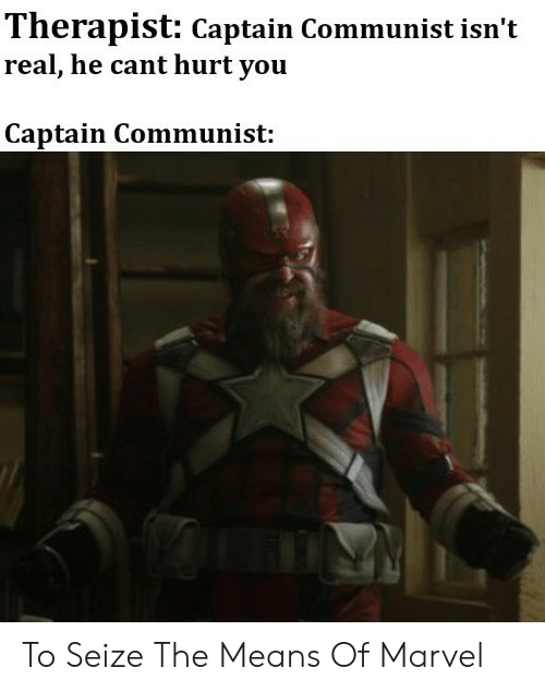 Marvel, Dank Memes, and Communist: Therapist: Captain Communist isn't  real, he cant hurt you  Captain Communist: To Seize The Means Of Marvel