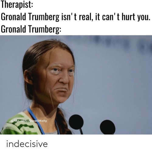 therapist: Therapist:  Gronald Trumberg isn' t real, it can't hurt you.  Gronald Trumberg:  u/MyLastAccGonelDKwhy indecisive