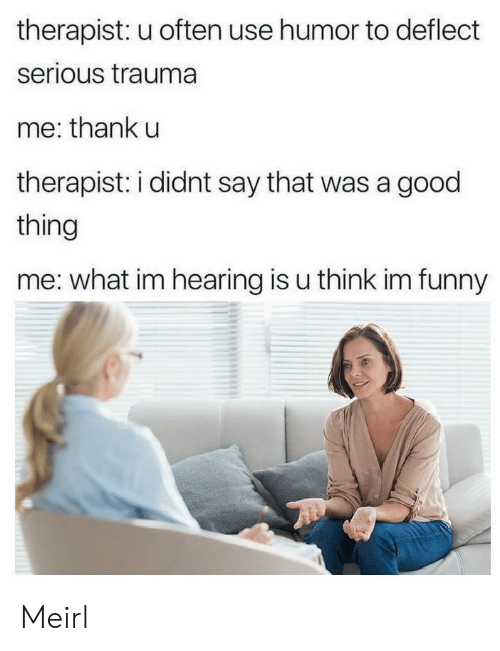 Funny, Good, and MeIRL: therapist: u often use humor to deflect  serious trauma  me: thank u  therapist: i didnt say that was a good  thing  me: what im hearing is u think im funny Meirl