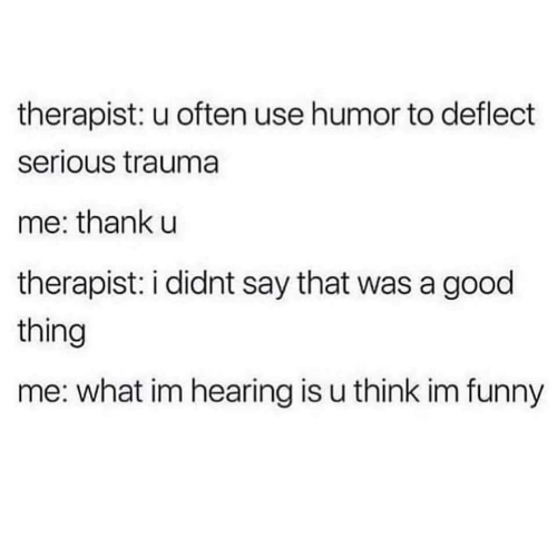 Funny, Good, and Think: therapist: u often use humor to deflect  serious trauma  me: thank u  therapist: i didnt say that was a good  thing  me: what im hearing is u think im funny