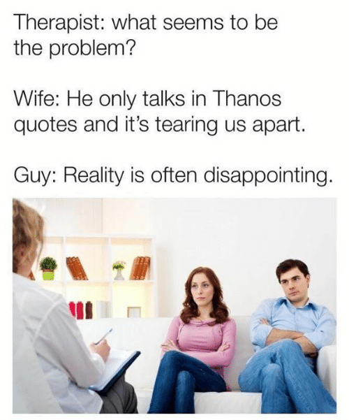 Dank, Quotes, and Wife: Therapist: what seems to be  the problem?  Wife: He only talks in Thanos  quotes and it's tearing us apart.  Guy: Reality is often disappointing
