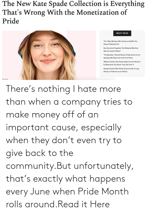 When: There's nothing I hate more than when a company tries to make money off of an important cause, especially when they don't even try to give back to the community.But unfortunately, that's exactly what happens every June when Pride Month rolls around.Read it Here