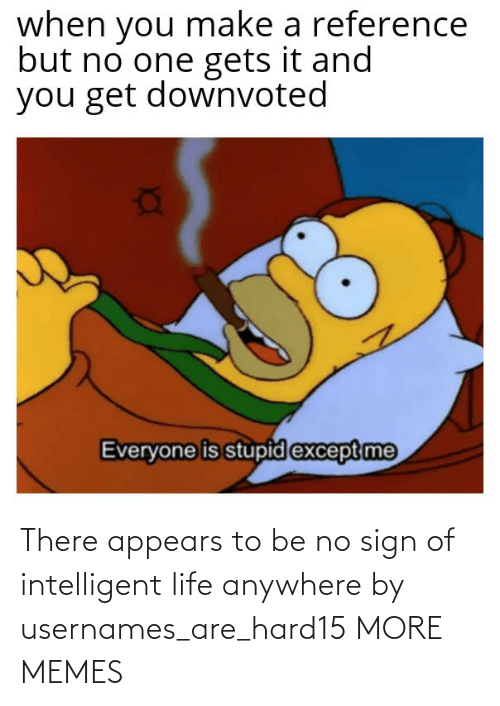 Life: There appears to be no sign of intelligent life anywhere by usernames_are_hard15 MORE MEMES