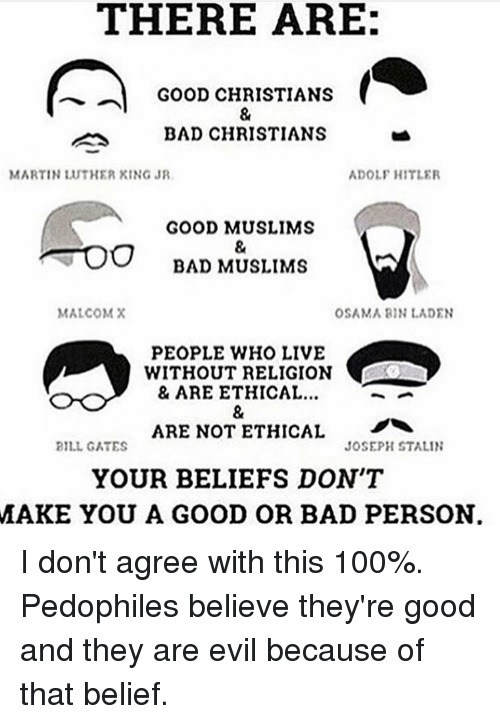 Pedophillic: THERE ARE:  GOOD CHRISTIANS  BAD CHRISTIANS  MARTIN LUTHER XING JR  ADOLF HITLER  GOOD MUSLIMS  OO BAD MUSLIMS  MALCOM X  OSAMA BIN LADEN  PEOPLE WHO LIVE  WITHOUT RELIGION  & ARE ETHICAL...  ARE NOT ETHICAL  JOSEPH STALIN  BILL GATES  YOUR BELIEFS DON'T  MAKE YOU A GOOD OR BAD PERSON I don't agree with this 100%. Pedophiles believe they're good and they are evil because of that belief.
