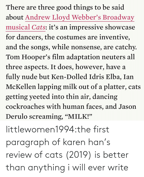 """faces: There are three good things to be said  about Andrew Lloyd Webber's Broadway  musical Cats: itť's an impressive showcase  for dancers, the costumes are inventive,  and the songs, while nonsense, are catchy.  Tom Hooper's film adaptation neuters all  three aspects. It does, however, have a  fully nude but Ken-Dolled Idris Elba, Ian  McKellen lapping milk out of a platter, cats  getting yeeted into thin air, dancing  cockroaches with human faces, and Jason  Derulo screaming, """"MILK!"""" littlewomen1994:the first paragraph of karen han's review of cats (2019) is better than anything i will ever write"""