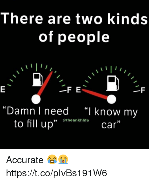 "fill up: There are two kinds  of people  -F E  ""Damn I need  ""I know my  to fill up"" Bthoenkaliti  35  car Accurate 😂😭 https://t.co/pIvBs191W6"