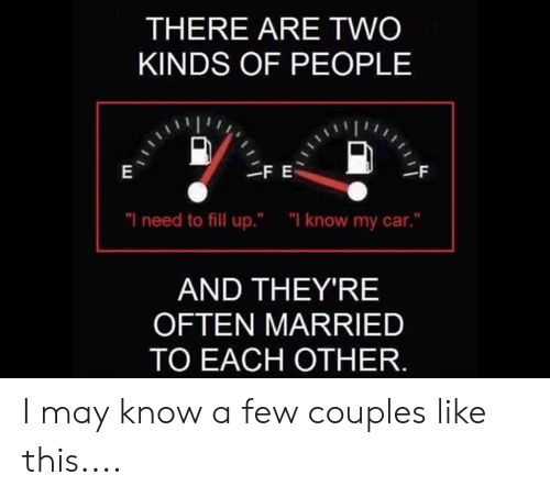 "fill up: THERE ARE TWO  KINDS OF PEOPLE  ""I need to fill up.""  ""I know my car.""  AND THEY'RE  OFTEN MARRIED  TO EACH OTHER. I may know a few couples like this...."