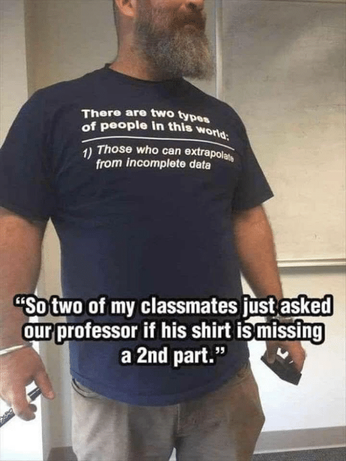 """Those Who: There are two types  of people in this world  1) Those who can extrapolate  from incomplete data  """"So two of my classmates just asked  our professor if his shirt is missing  a 2nd part.""""  95"""