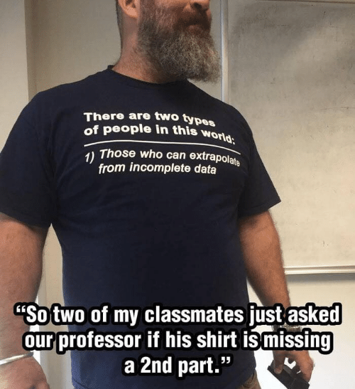 """Those Who: There are two types  of people in this world  Those who can extrapolate  1)  from incomplete data  """"Sotwo of my classmates just asked  our professor if his shirt ismissing  a 2nd part."""""""