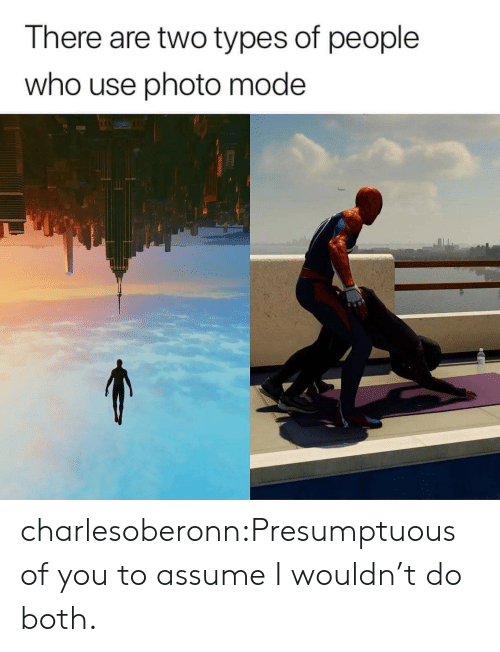 presumptuous: There are two types of people  who use photo mode charlesoberonn:Presumptuous of you to assume I wouldn't do both.