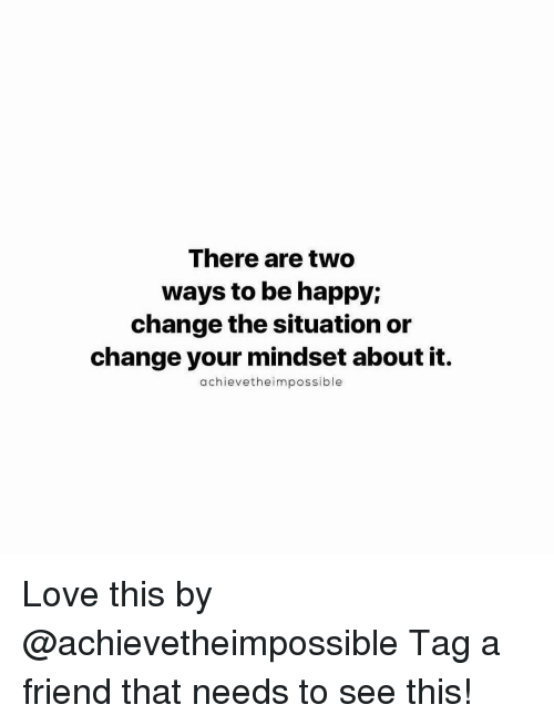 Love, Memes, and Happy: There are two  ways to be happy;  change the situation or  change your mindset about it.  achieve the impossible Love this by @achievetheimpossible Tag a friend that needs to see this!