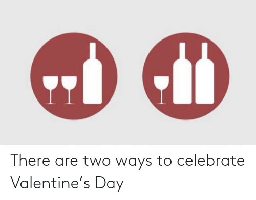 two: There are two ways to celebrate Valentine's Day
