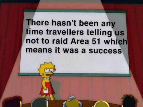 Memes, Time, and Success: There hasn't been any  time travellers telling us  not to raid Area 51 which  means it was a success
