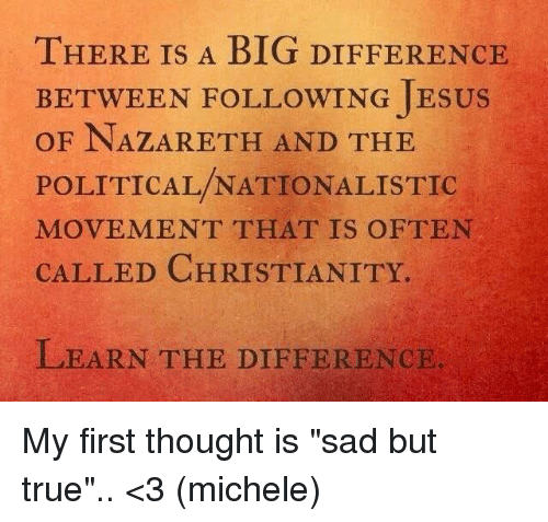 """Oftenly: THERE IS A BIG DIFFEHR  THERE IS A BIG DIFFERENCE  BETWEEN FOLLOWING JESUS  OF NAZARETH AND THE  POLITICAL/NATIONALISTIC  MOVEMENT THAT IS OFTEN  CALLED CHRISTIANITY.  LEARN THE DIFFERENCIE My first thought is """"sad but true"""".. <3 (michele)"""