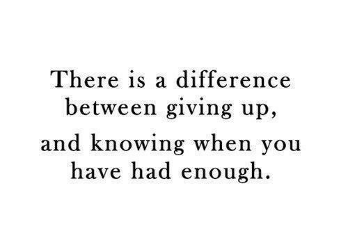 Had Enough: There is a difference  between giving up,  and knowing when you  have had enough