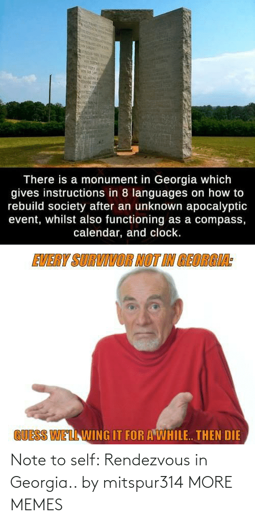 Calendar: There is a monument in Georgia which  gives instructions in 8 languages on how to  rebuild society after an unknown apocalyptic  event, whilst also functioning as a compass,  calendar, and clock.  EVERY SURVIVOR NOT IN GEORGIA:  GUESS WELL WING IT FOR A WHILE. THEN DIE Note to self: Rendezvous in Georgia.. by mitspur314 MORE MEMES