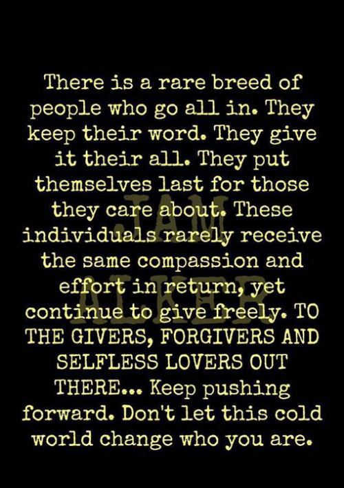 Memes, Word, and World: There is a rare breed of  people who go all in. They  keep their word. They give  it their all. They put  themselves last for those  they care about. These  individuals rarely receive  the same compassion and  effort in return, yet  continue to give freely. TO  THE GIVERS, FORGIVERS AND  SELFLESS LOVERS OUT  THERE... Keep pushing  forward. Don't let this cold  world change who you are.