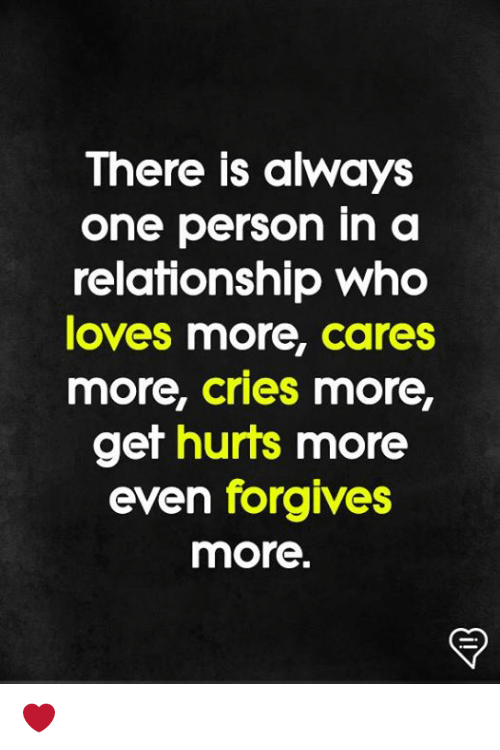 Memes, In a Relationship, and 🤖: There is always  one person in a  relationship who  oves more, cares  more, cries more,  get hurts more  even forgives  more. ❤️