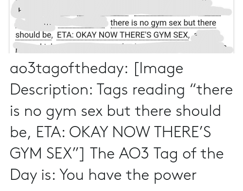 """tags: there is no gym sex but there  should be, ETA: OKAY NOW THERE'S GYM SEX, ao3tagoftheday:  [Image Description: Tags reading """"there is no gym sex but there should be, ETA: OKAY NOW THERE'S GYM SEX""""]  The AO3 Tag of the Day is: You have the power"""
