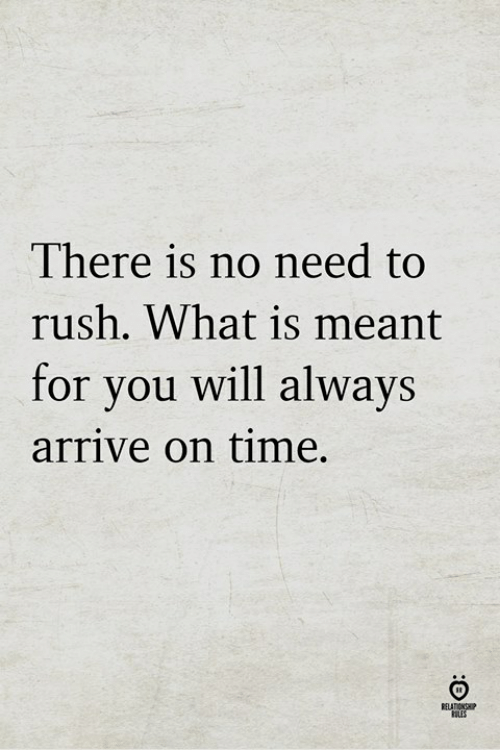 Rush, Time, and What Is: There is no need to  rush. What is meant  for you will always  arrive on time.