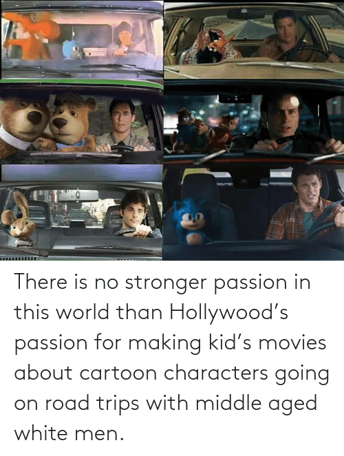 hollywood: There is no stronger passion in this world than Hollywood's passion for making kid's movies about cartoon characters going on road trips with middle aged white men.