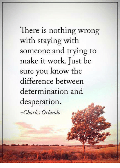 Desperation: There is nothing wrong  with staying with  someone and trying to  make it work. Just be  sure you know the  difference between  determination and  desperation.  Charles Orlando