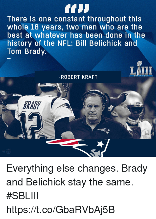 Bill Belichick, Memes, and Nfl: There is one constant throughout this  whole 18 years, two men who are the  best at whatever has been done in the  history of the NFL: Bill Belichick and  Tom Brady.  LAIII  ROBERT KRAFI  RAD  Cl Everything else changes.  Brady and Belichick stay the same. #SBLIII https://t.co/GbaRVbAj5B