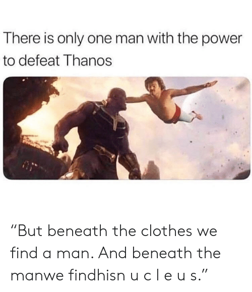 "Clothes, Power, and Only One: There is only one man with the power  to defeat Thanos ""But beneath the clothes we find a man. And beneath the manwe findhisn u c l e u s."""