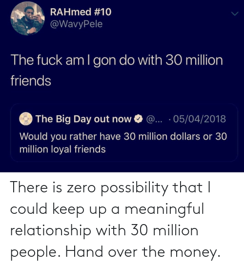 relationship: There is zero possibility that I could keep up a meaningful relationship with 30 million people. Hand over the money.