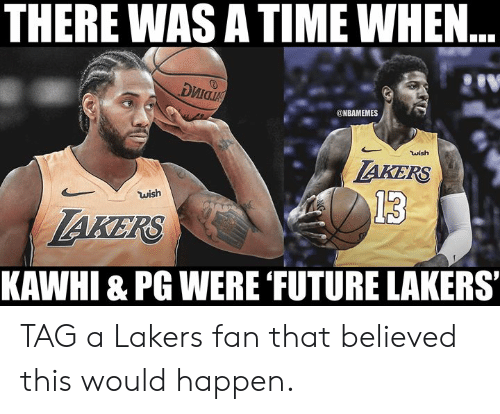 kawhi: THERE WAS A TIME WHEN..  риа  @NBAMEMES  wish  AKERS  wish  13  AKERS  KAWHI & PG WERE FUTURE LAKERS TAG a Lakers fan that believed this would happen.