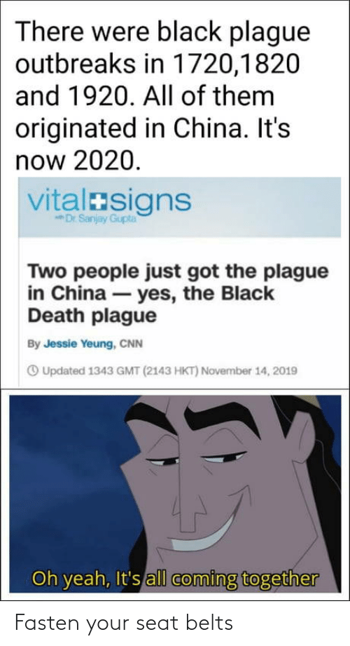 cnn.com: There were black plague  outbreaks in 1720,1820  and 1920. All of them  originated in China. It's  now 2020.  vitalasigns  Dr Sanjay Gupta  Two people just got the plague  in China – yes, the Black  Death plague  By Jessie Yeung, CNN  O Updated 1343 GMT (2143 HKT) November 14, 2019  Oh yeah, It's all coming together Fasten your seat belts
